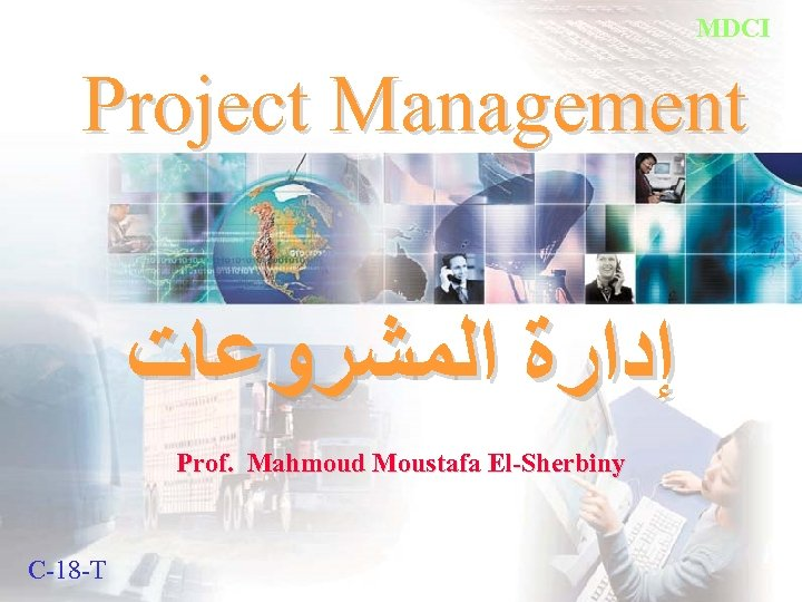 MDCI Project Management ﺇﺩﺍﺭﺓ ﺍﻟﻤﺸﺮﻭﻋﺎﺕ Prof. Mahmoud Moustafa El-Sherbiny C-18 -T Prof. M. El_Sherbiny
