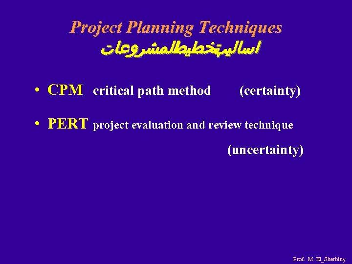 Project Planning Techniques ﺍﻟﻤﺸﺮﻭﻋﺎﺕ ﺗﺨﻄﻴﻂ ﺍﺳﺎﻟﻴﺐ • CPM critical path method (certainty) • PERT