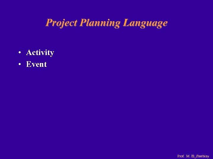 Project Planning Language • Activity • Event Prof. M. El_Sherbiny