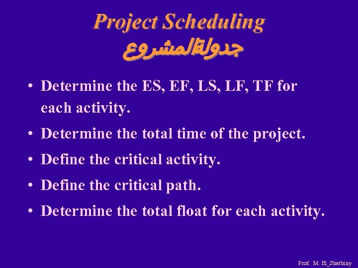 Project Scheduling ﺟﺪﻭﻟﺔﺍﻟﻤﺸﺮﻭﻉ • Determine the ES, EF, LS, LF, TF for each activity.