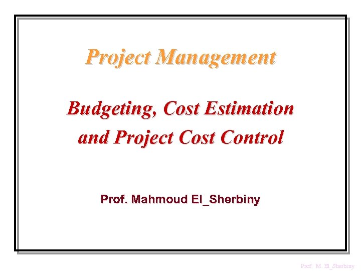 Project Management Budgeting, Cost Estimation and Project Cost Control Prof. Mahmoud El_Sherbiny Prof. M.