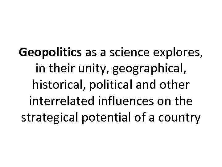 Geopolitics as a science explores, in their unity, geographical, historical, political and other interrelated