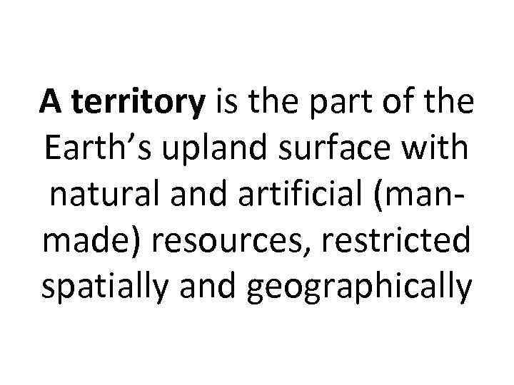 A territory is the part of the Earth's upland surface with natural and artificial