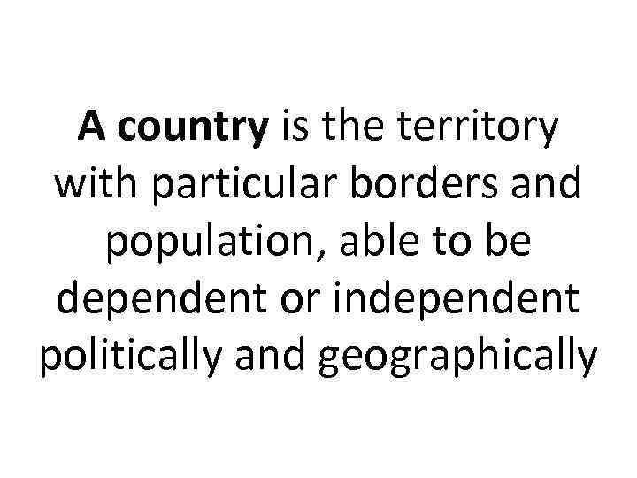 A country is the territory with particular borders and population, able to be dependent