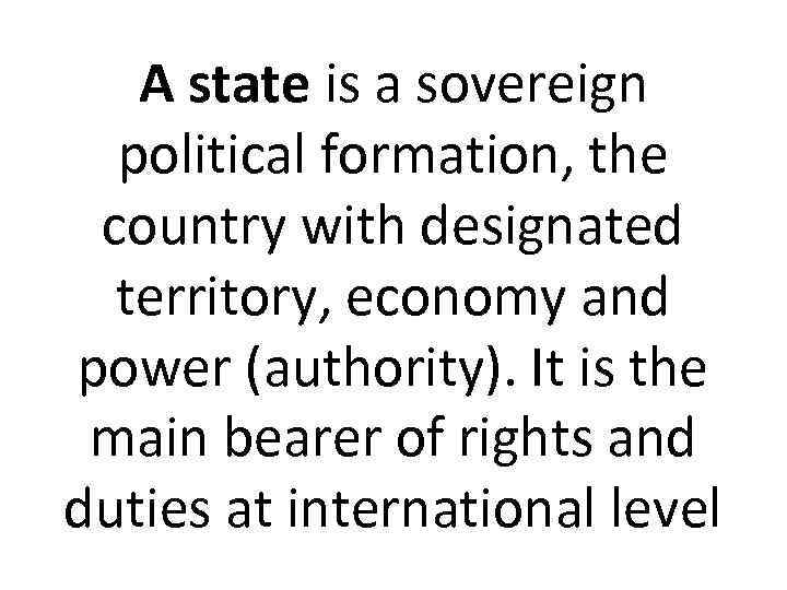 A state is a sovereign political formation, the country with designated territory, economy and
