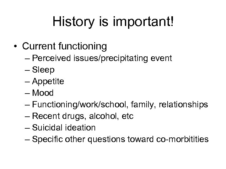 History is important! • Current functioning – Perceived issues/precipitating event – Sleep – Appetite