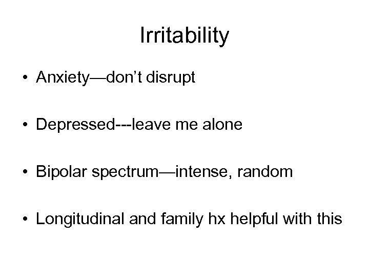 Irritability • Anxiety—don't disrupt • Depressed---leave me alone • Bipolar spectrum—intense, random • Longitudinal