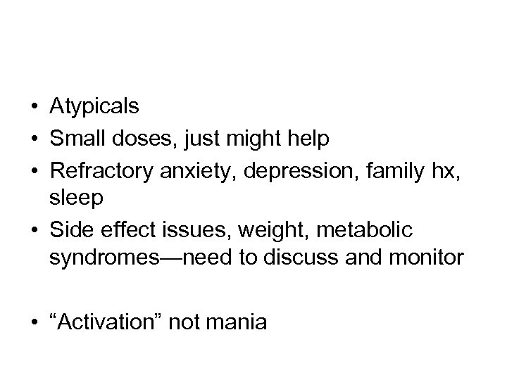 • Atypicals • Small doses, just might help • Refractory anxiety, depression, family