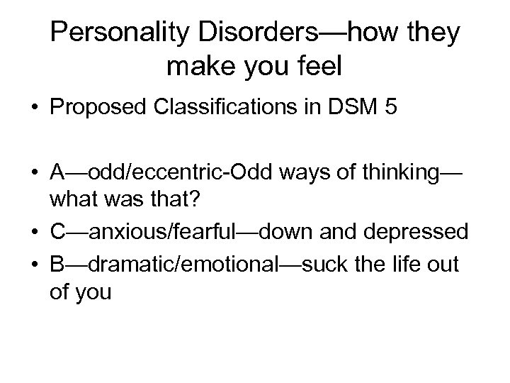 Personality Disorders—how they make you feel • Proposed Classifications in DSM 5 • A—odd/eccentric-Odd