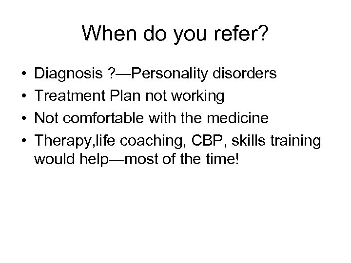 When do you refer? • • Diagnosis ? —Personality disorders Treatment Plan not working