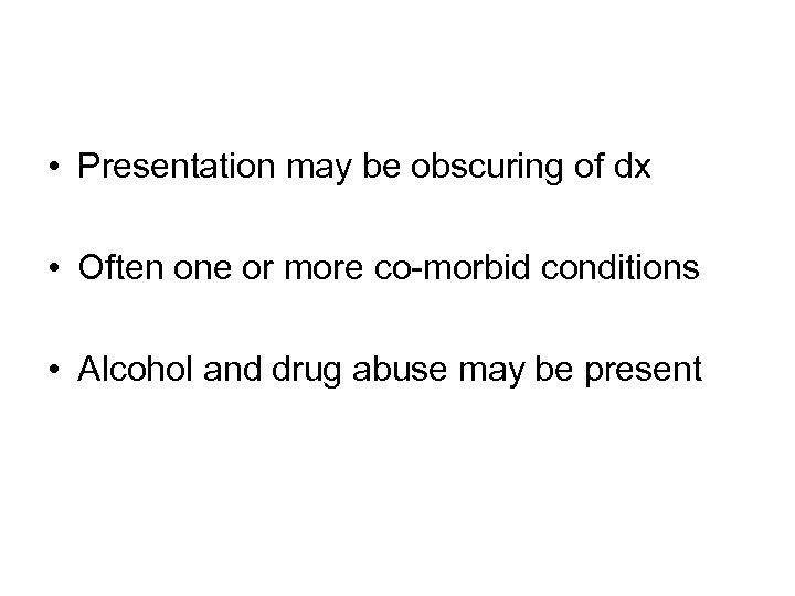 • Presentation may be obscuring of dx • Often one or more co-morbid