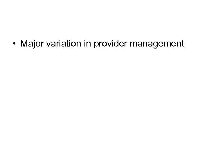 • Major variation in provider management
