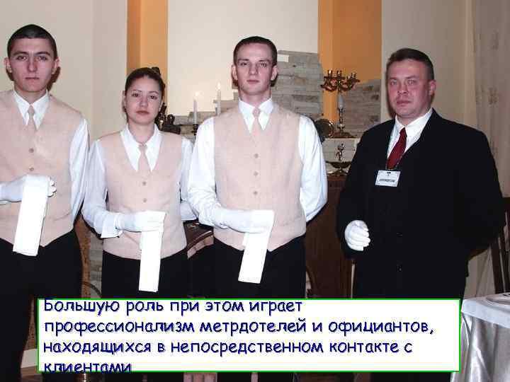 Большую роль при этом играет профессионализм метрдотелей и официантов, находящихся в непосредственном контакте с