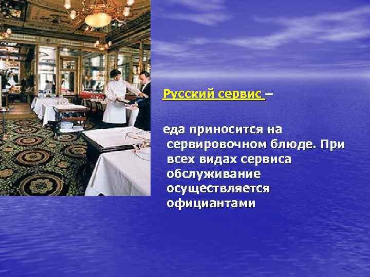 Русский сервис – еда приносится на сервировочном блюде. При всех видах сервиса обслуживание осуществляется