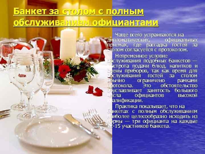 Банкет за столом с полным обслуживанием официантами Чаще всего устраиваются на дипломатических, официальных приемах,