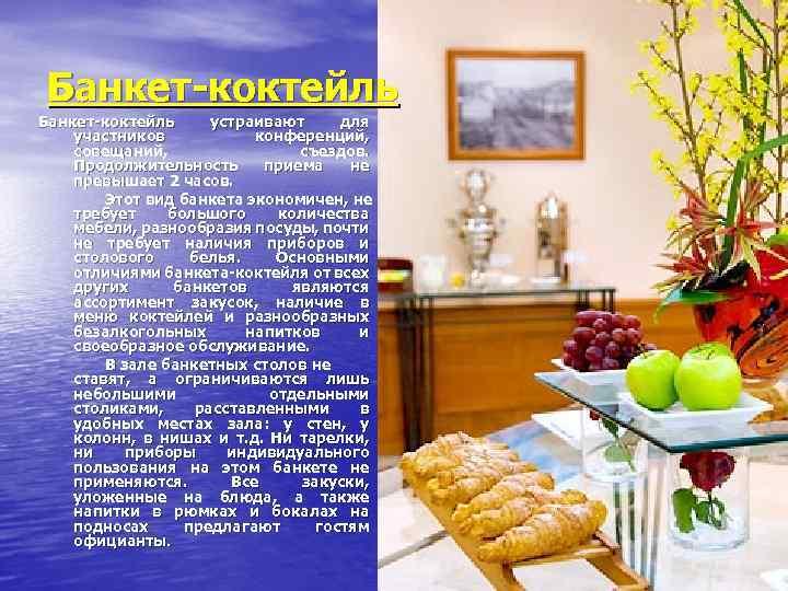 Банкет коктейль устраивают для участников конференций, совещаний, съездов. Продолжительность приема не превышает 2 часов.