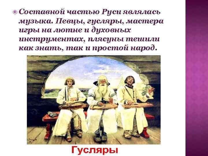 Составной частью Руси являлась музыка. Певцы, гусляры, мастера игры на лютне и духовных