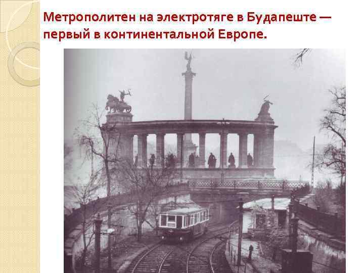 Метрополитен на электротяге в Будапеште — первый в континентальной Европе.