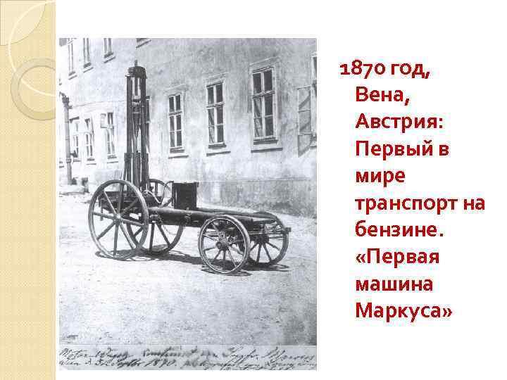 1870 год, Вена, Австрия: Первый в мире транспорт на бензине. «Первая машина Маркуса»