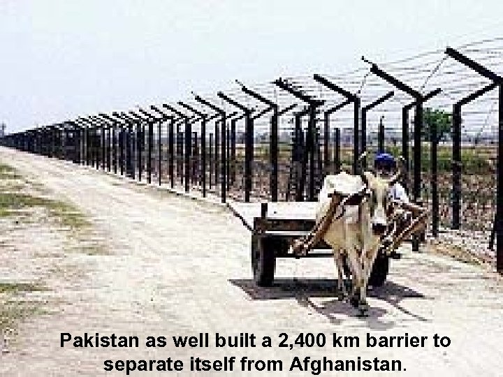 Pakistan as well built a 2, 400 km barrier to separate itself from Afghanistan.