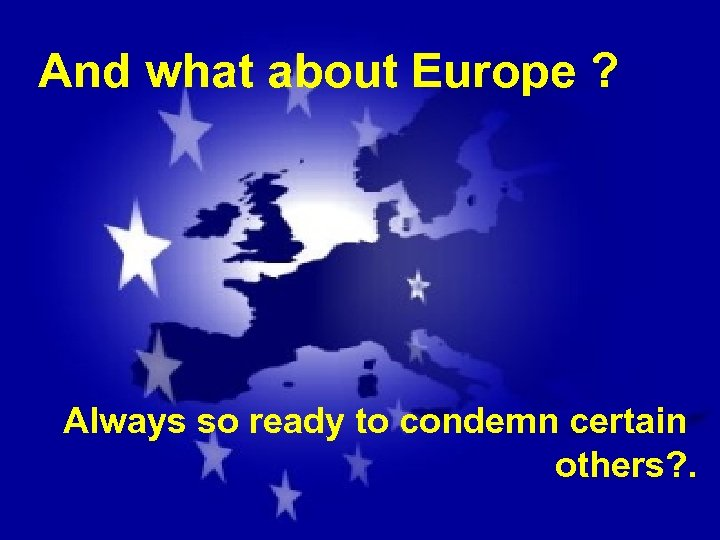 And what about Europe ? Always so ready to condemn certain others? .