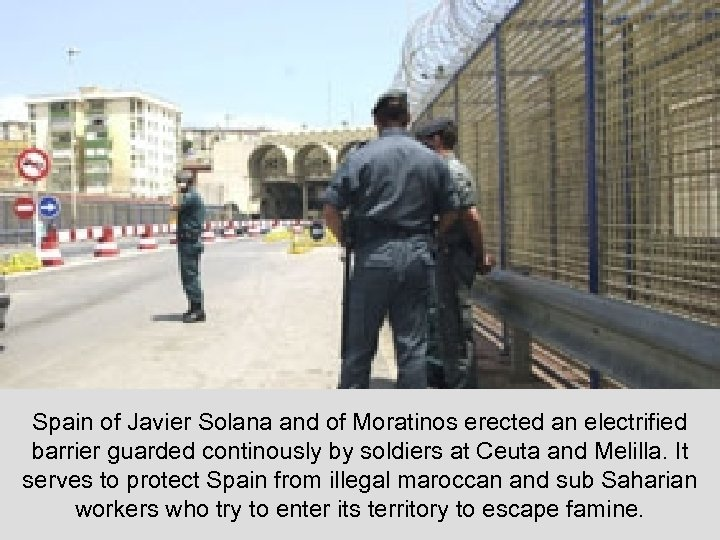 Spain of Javier Solana and of Moratinos erected an electrified barrier guarded continously by