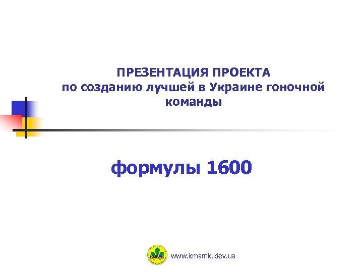 ПРЕЗЕНТАЦИЯ ПРОЕКТА по созданию лучшей в Украине гоночной команды формулы 1600 www. kmamk. kiev.