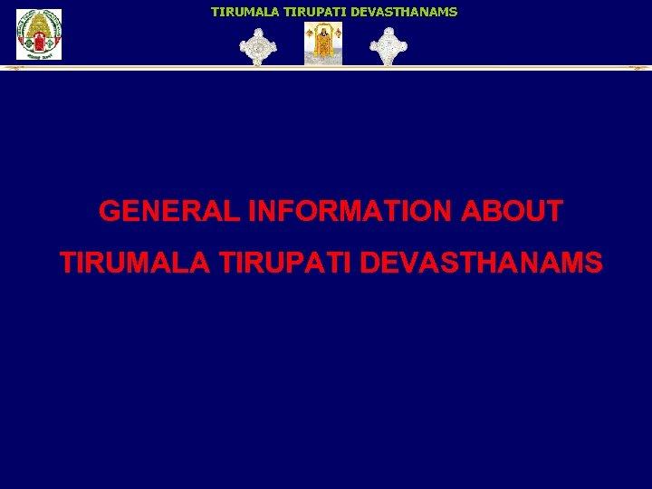 TIRUMALA TIRUPATI DEVASTHANAMS GENERAL INFORMATION ABOUT TIRUMALA TIRUPATI DEVASTHANAMS