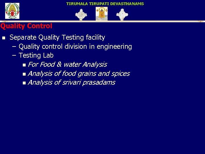 TIRUMALA TIRUPATI DEVASTHANAMS Quality Control n Separate Quality Testing facility – Quality control division