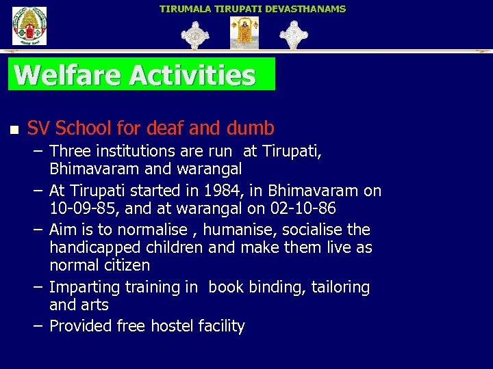 TIRUMALA TIRUPATI DEVASTHANAMS Welfare Activities n SV School for deaf and dumb – Three