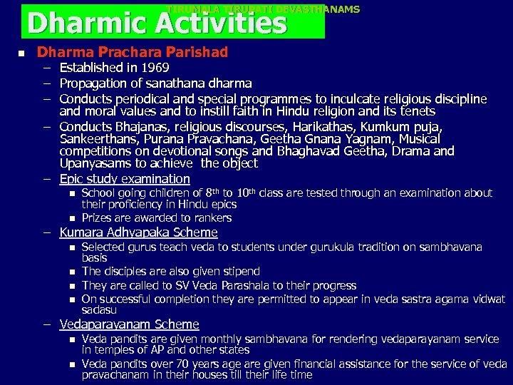 TIRUMALA TIRUPATI DEVASTHANAMS Dharmic Activities n Dharma Prachara Parishad – Established in 1969 –