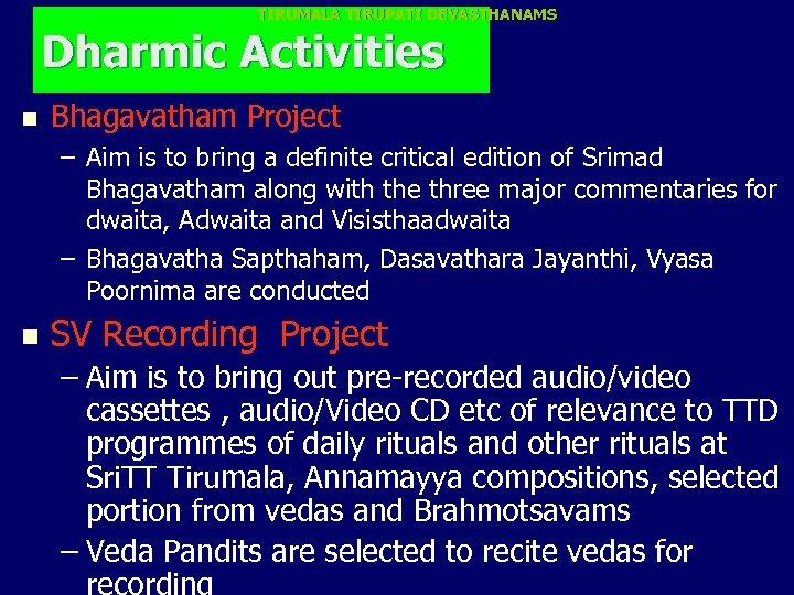 TIRUMALA TIRUPATI DEVASTHANAMS Dharmic Activities n Bhagavatham Project – Aim is to bring a