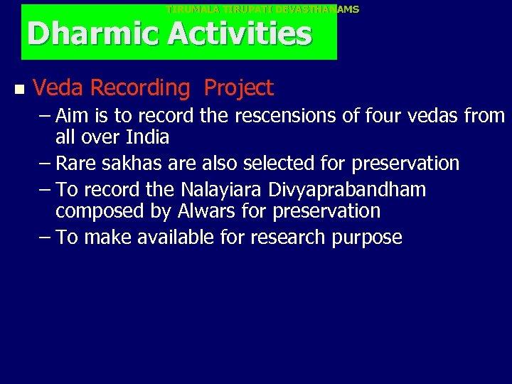 TIRUMALA TIRUPATI DEVASTHANAMS Dharmic Activities n Veda Recording Project – Aim is to record