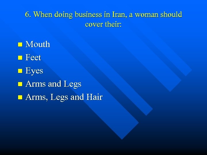 6. When doing business in Iran, a woman should cover their: Mouth n Feet