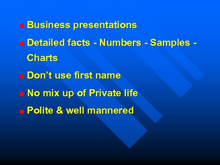 Business presentations Detailed facts - Numbers - Samples Charts Don't use first name No