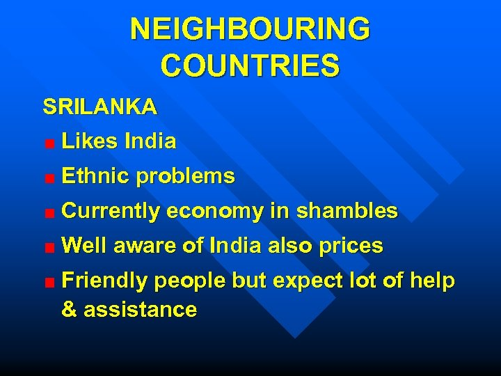 NEIGHBOURING COUNTRIES SRILANKA Likes India Ethnic problems Currently economy in shambles Well aware of