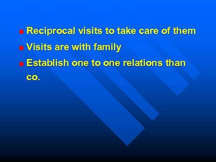 Reciprocal visits to take care of them Visits are with family Establish one to