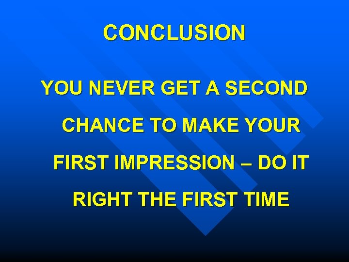 CONCLUSION YOU NEVER GET A SECOND CHANCE TO MAKE YOUR FIRST IMPRESSION – DO