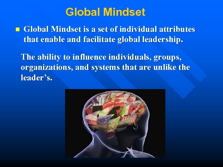 Global Mindset n Global Mindset is a set of individual attributes that enable and