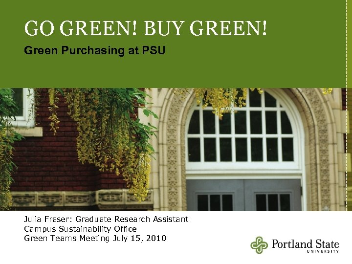 GO GREEN! BUY GREEN! Green Purchasing at PSU Julia Fraser: Graduate Research Assistant Campus