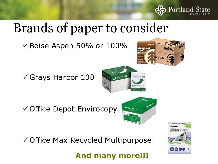 Brands of paper to consider ü Boise Aspen 50% or 100% ü Grays Harbor
