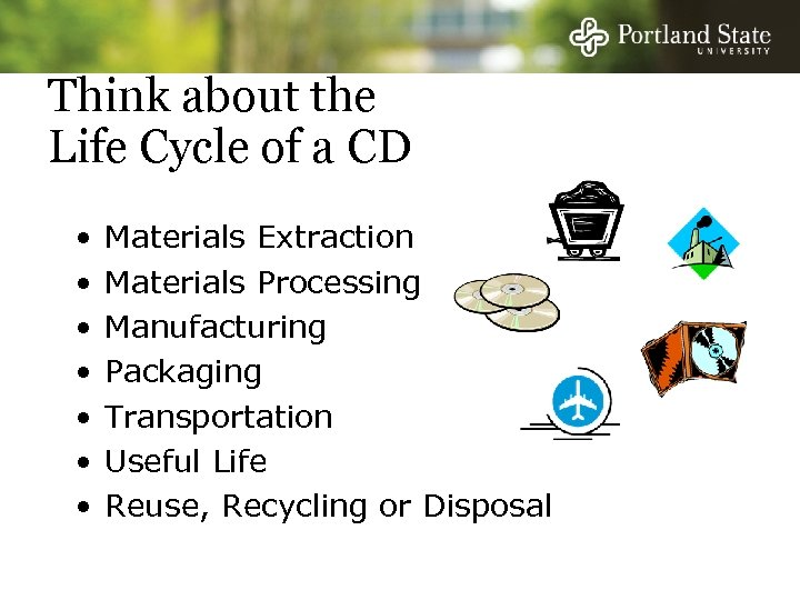 Think about the Life Cycle of a CD • • Materials Extraction Materials Processing