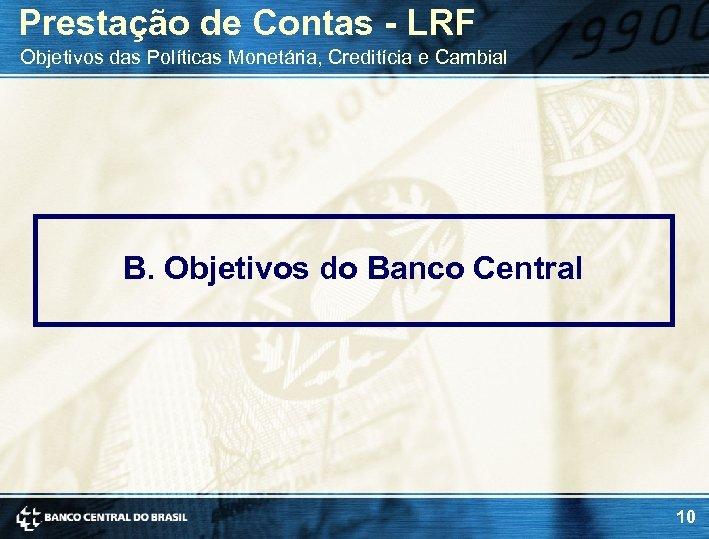 Prestação de Contas - LRF Objetivos das Políticas Monetária, Creditícia e Cambial B. Objetivos