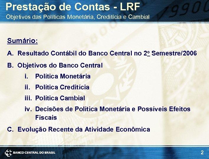 Prestação de Contas - LRF Objetivos das Políticas Monetária, Creditícia e Cambial Sumário: A.