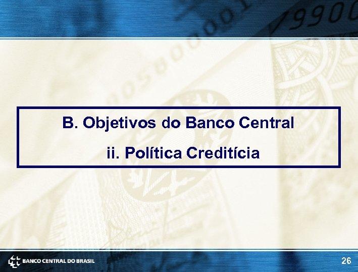 B. Objetivos do Banco Central ii. Política Creditícia 26