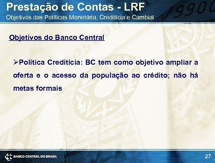 Prestação de Contas - LRF Objetivos das Políticas Monetária, Creditícia e Cambial Objetivos do