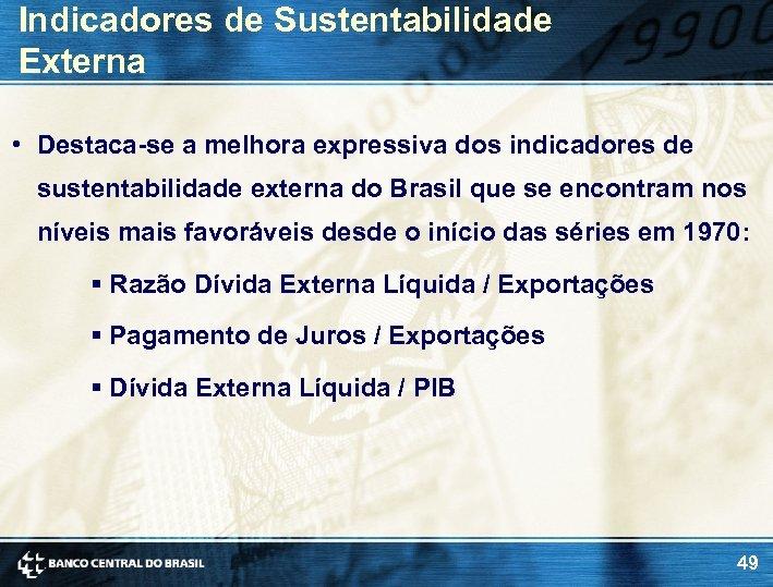 Indicadores de Sustentabilidade Externa • Destaca-se a melhora expressiva dos indicadores de sustentabilidade externa