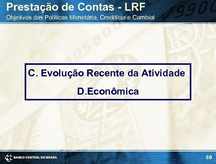 Prestação de Contas - LRF Objetivos das Políticas Monetária, Creditícia e Cambial C. Evolução