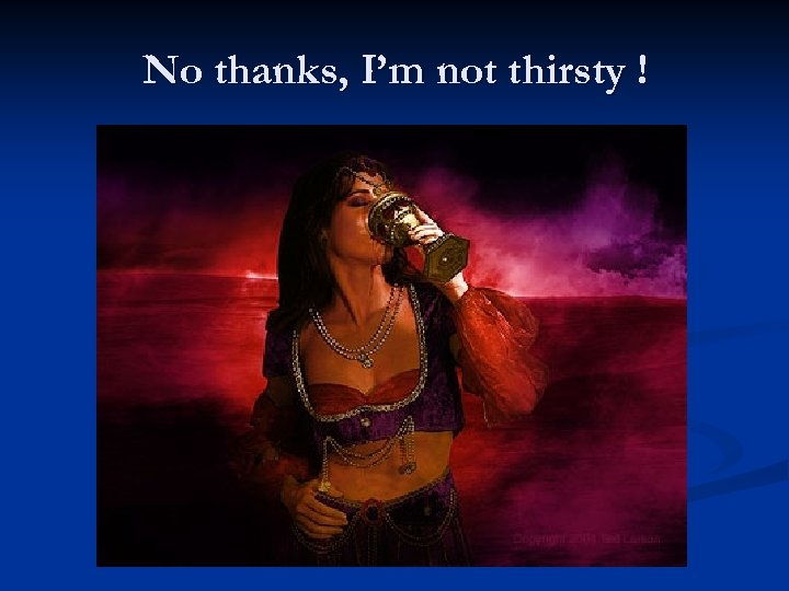 No thanks, I'm not thirsty !