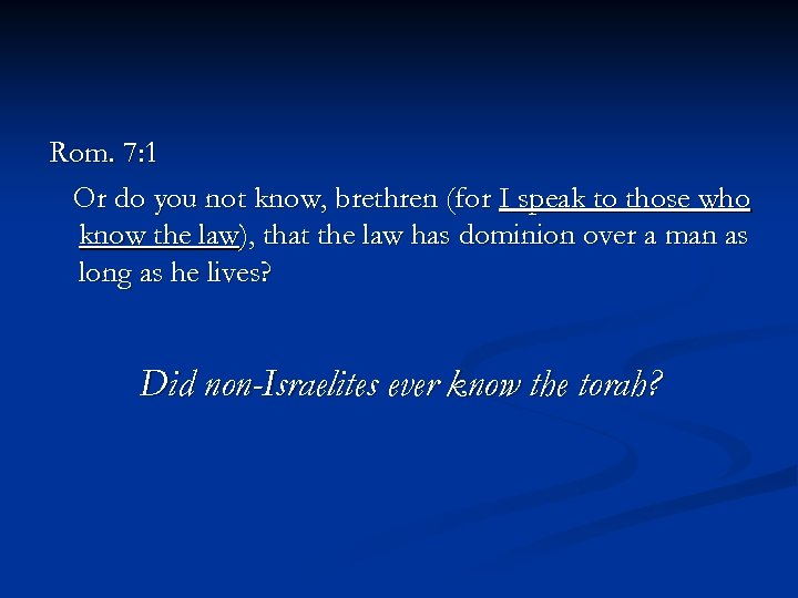 Rom. 7: 1 Or do you not know, brethren (for I speak to those
